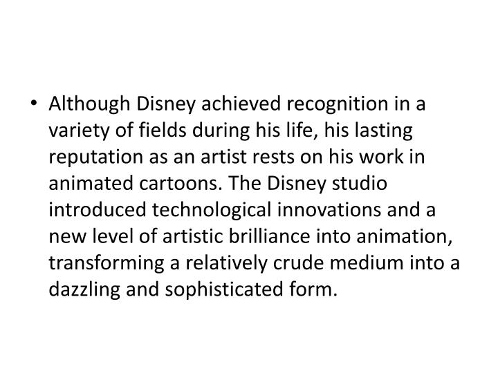Although Disney achieved recognition in a variety of fields during his life, his lasting reputation ...