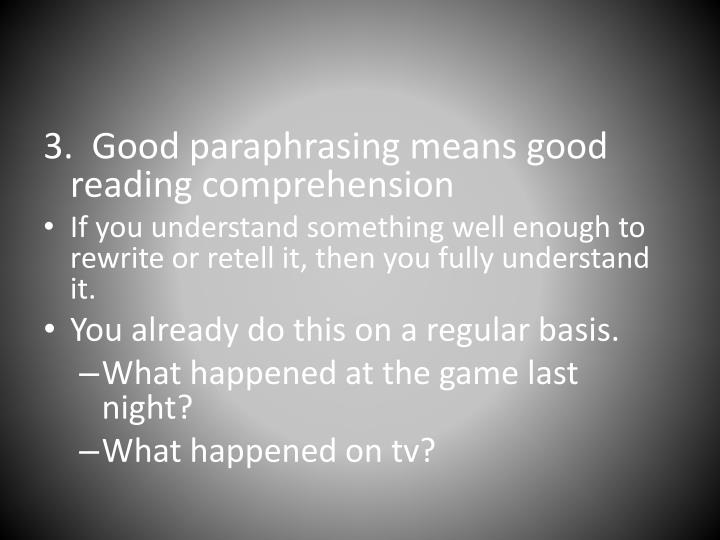 3.  Good paraphrasing means good reading comprehension