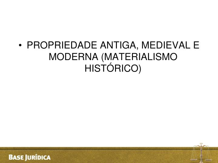 PROPRIEDADE ANTIGA, MEDIEVAL E MODERNA (MATERIALISMO HISTÓRICO)