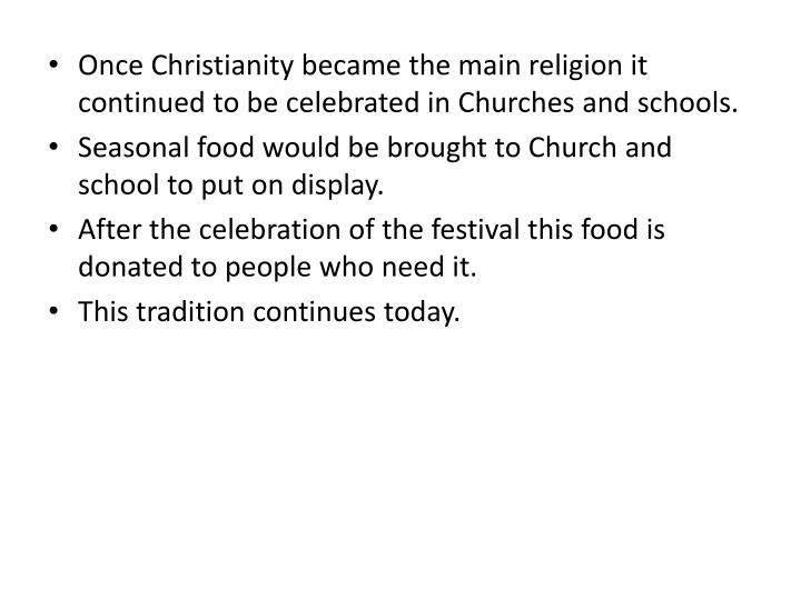 Once Christianity became the main religion it continued to be celebrated in Churches and schools.