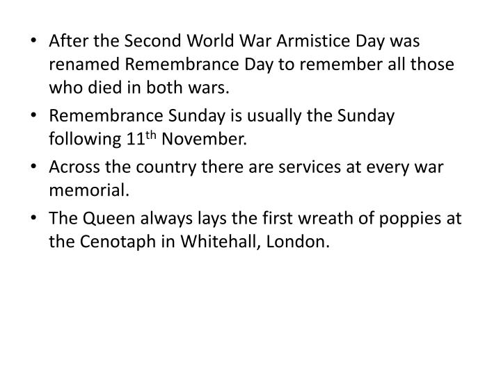 After the Second World War Armistice Day was renamed Remembrance Day to remember all those who died in both wars.