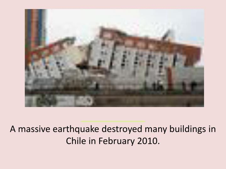 A massive earthquake destroyed many buildings in Chile in February 2010.