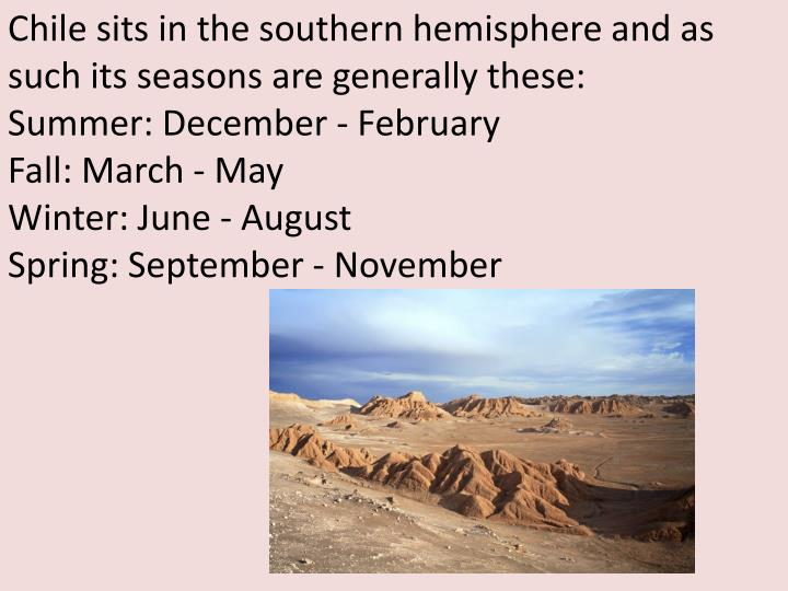 Chile sits in the southern hemisphere and as such its seasons are generally these: