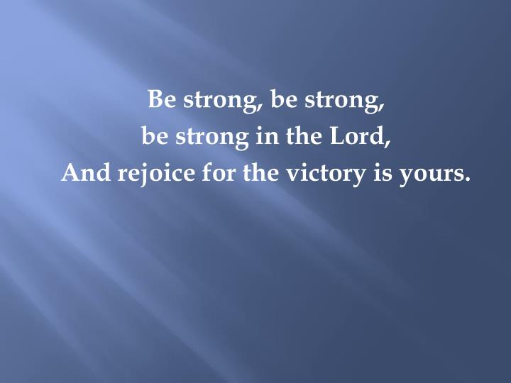 Be strong, be strong,