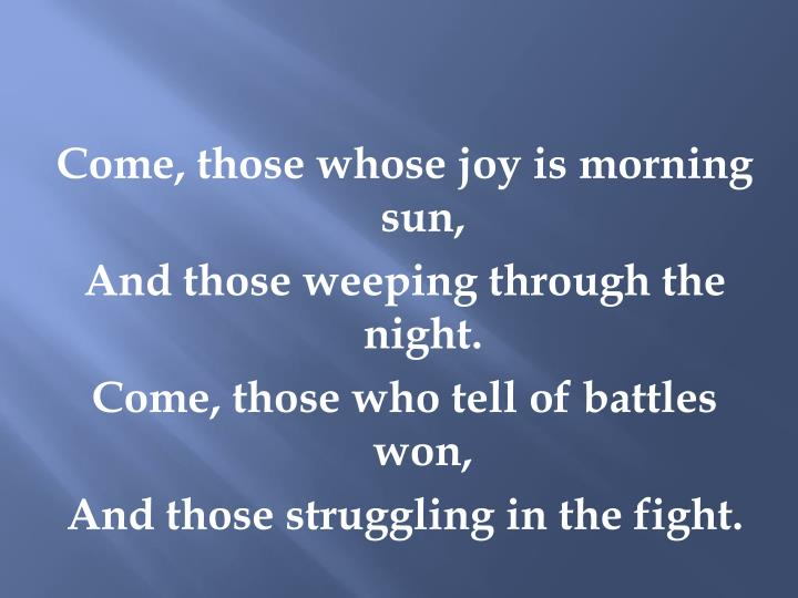 Come, those whose joy is morning sun,