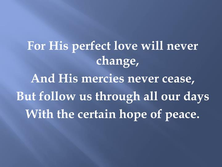 For His perfect love will never change,