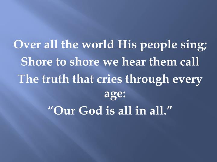 Over all the world His people sing;