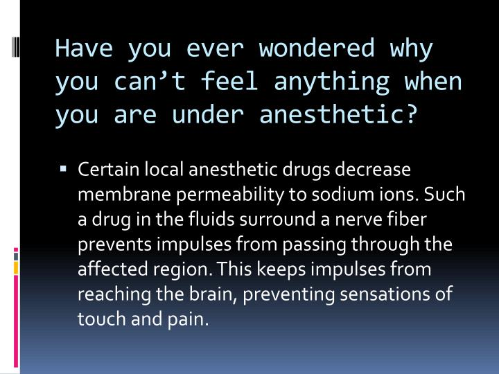 Have you ever wondered why you can't feel anything when you are under anesthetic?