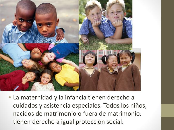 La maternidad y la infancia tienen derecho a cuidados y asistencia especiales. Todos los niños, nacidos de matrimonio o fuera de matrimonio, tienen derecho a igual protección social.