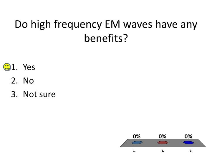 Do high frequency EM waves have any benefits?