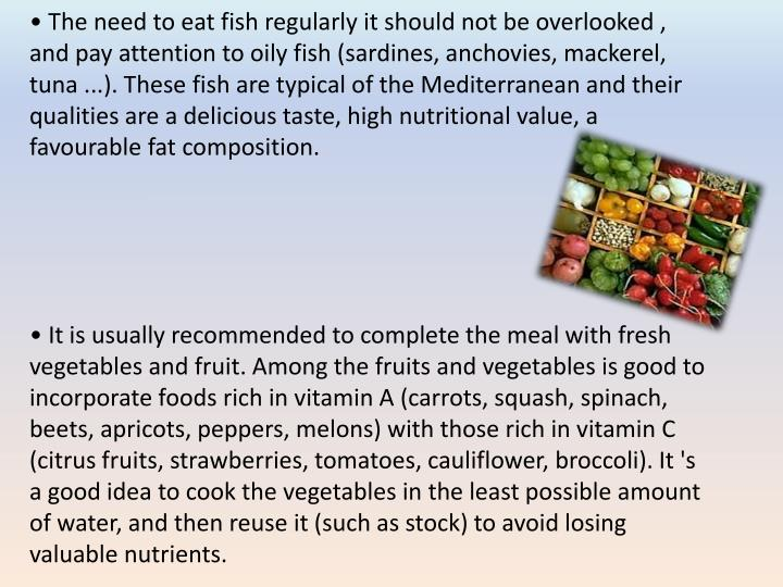 • The need to eat fish regularly it should not be overlooked , and pay attention to oily fish (sardines, anchovies, mackerel, tuna ...). These fish are typical of the Mediterranean and their qualities are a delicious taste, high nutritional value, a
