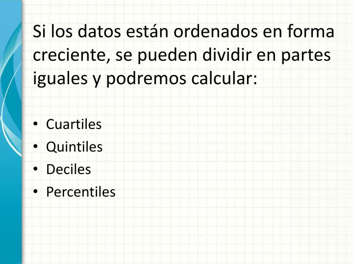 Si los datos están ordenados en forma creciente, se pueden dividir en partes iguales y podremos calcular: