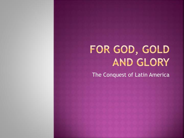 For god gold and glory