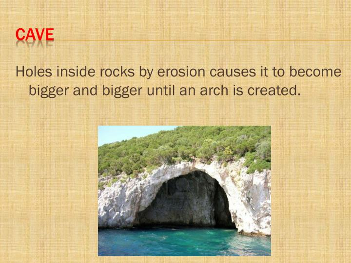 Holes inside rocks by erosion causes it to become bigger and bigger until an arch is created.