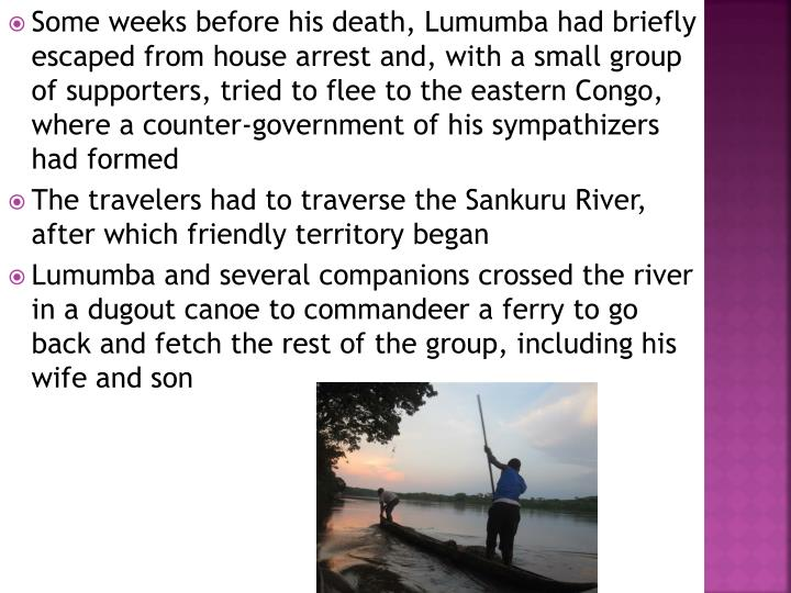Some weeks before his death, Lumumba had briefly escaped from house arrest and, with a small group of supporters, tried to flee to the eastern Congo, where a counter-government of his sympathizers had formed