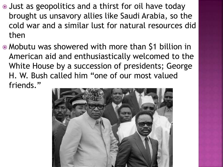 Just as geopolitics and a thirst for oil have today brought us unsavory allies like Saudi Arabia, so the cold war and a similar lust for natural resources did then