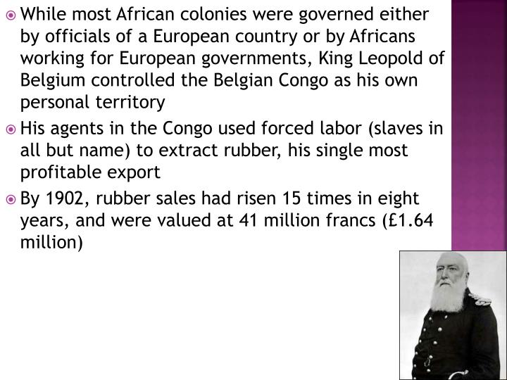 While most African colonies were governed either by officials of a European country or by Africans working for European governments, King Leopold of Belgium controlled the Belgian Congo as his own personal territory