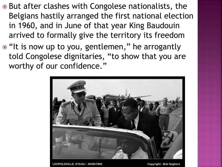 But after clashes with Congolese nationalists, the Belgians hastily arranged the first national election in 1960, and in June of that year King Baudouin arrived to formally give the territory its freedom