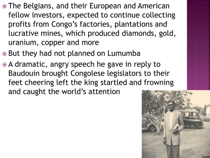 The Belgians, and their European and American fellow investors, expected to continue collecting profits from Congo's factories, plantations and lucrative mines, which produced diamonds, gold, uranium, copper and more