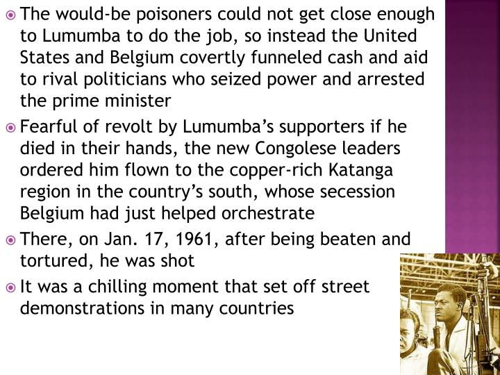 The would-be poisoners could not get close enough to Lumumba to do the job, so instead the United States and Belgium covertly funneled cash and aid to rival politicians who seized power and arrested the prime minister