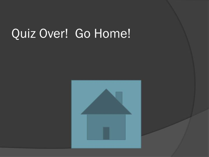 Quiz Over!  Go Home!