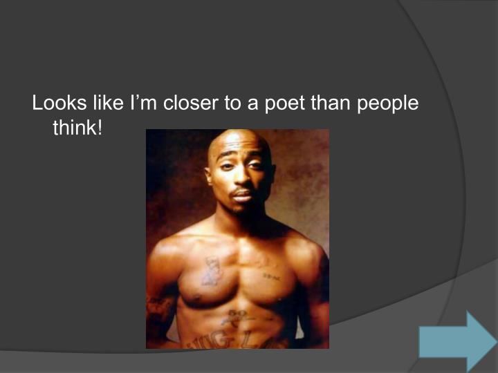 Looks like I'm closer to a poet than people think!