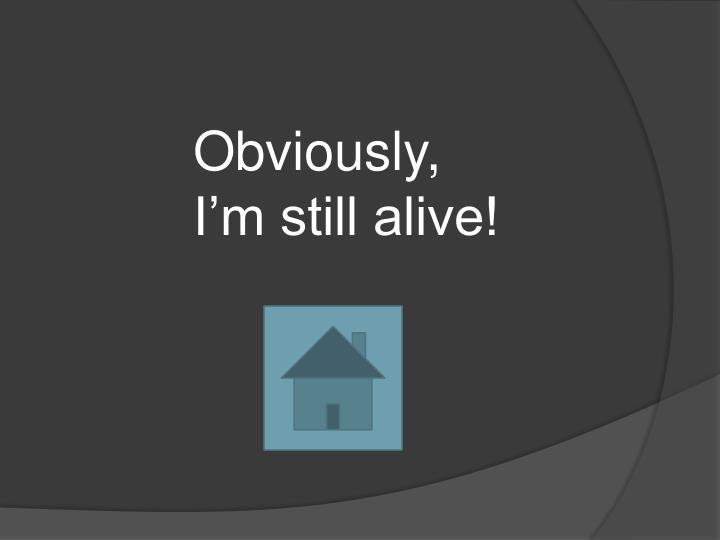 Obviously, I'm still alive!