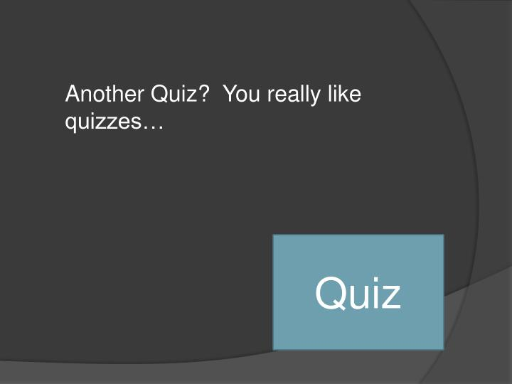 Another Quiz?  You really like quizzes…