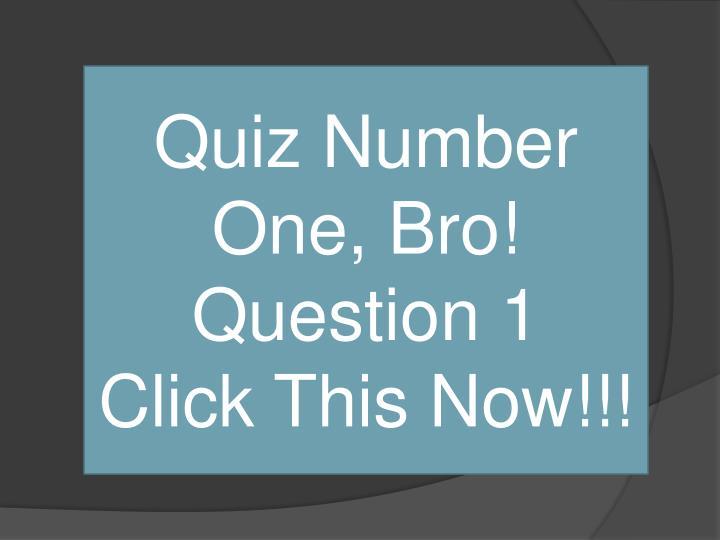 Quiz Number One, Bro!