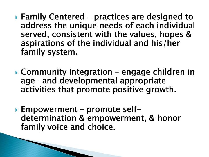Family Centered – practices are designed to address the unique needs of each individual served, consistent with the values, hopes & aspirations of the individual and his/her family