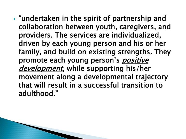 """undertaken in the spirit of partnership and collaboration between youth, caregivers, and providers. The services are individualized, driven by each young person and his or her family, and build on existing strengths. They promote each young person's"