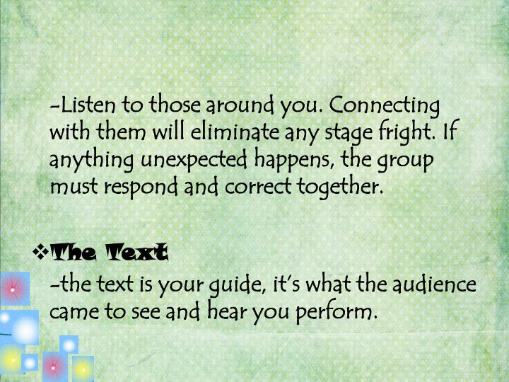 -Listen to those around you. Connecting with them will eliminate any stage fright. If anything unexpected happens, the group must respond and correct together.
