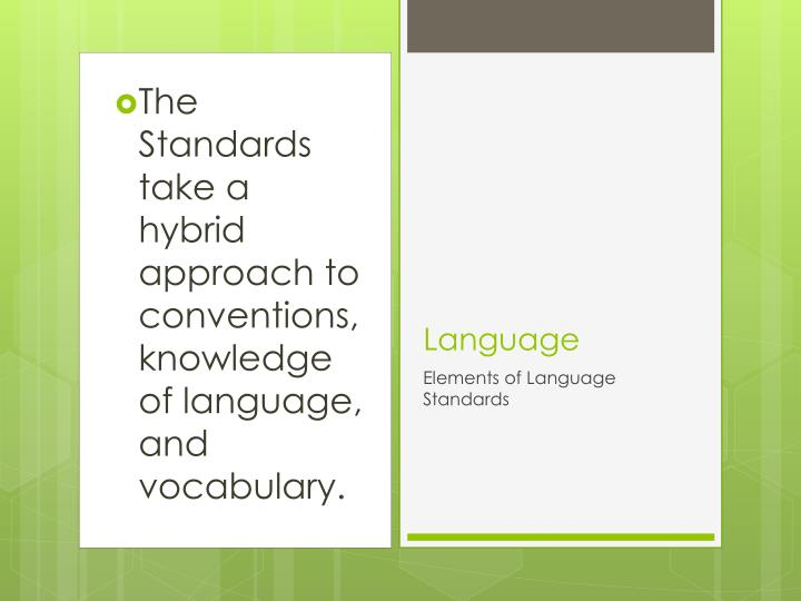 The Standards take a hybrid approach to conventions, knowledge of language, and vocabulary.