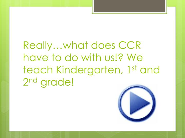 Really…what does CCR have to do with us!? We teach Kindergarten, 1
