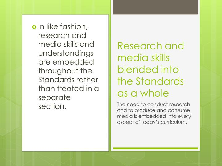 In like fashion, research and media skills and understandings are embedded throughout the Standards rather than treated in a separate section.