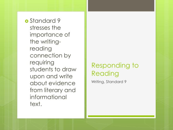 Standard 9 stresses the importance of the writing-reading connection by requiring students to draw upon and write about evidence from literary and informational text.