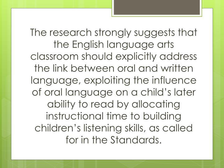 The research strongly suggests that the English language arts classroom should explicitly address the link between oral and written language, exploiting the influence of oral language on a child's later ability to read by allocating