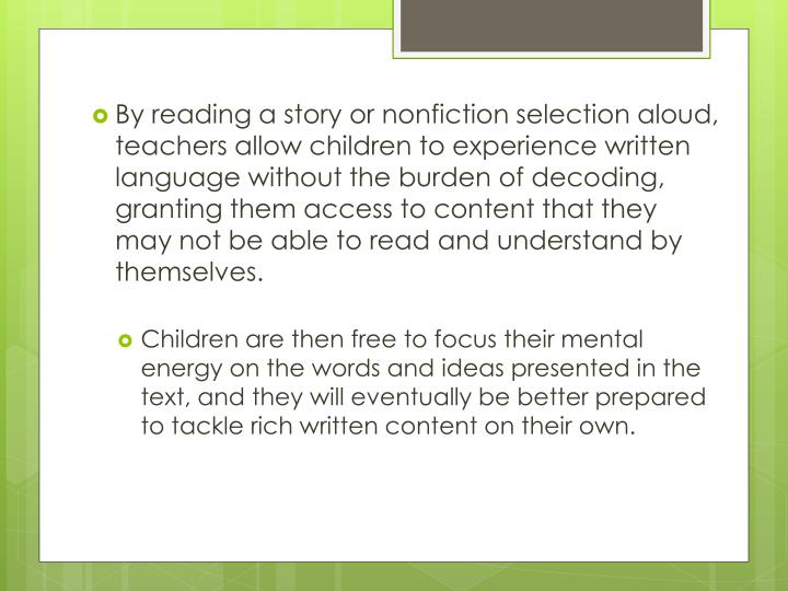 By reading a story or nonfiction selection aloud, teachers allow children to experience written language without the burden of decoding, granting them access to content that they may not be able to read and understand by themselves.