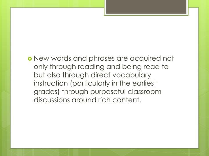 New words and phrases are acquired not only through reading and being read to but also through direct vocabulary instruction (particularly in the earliest grades) through purposeful classroom discussions around rich content.