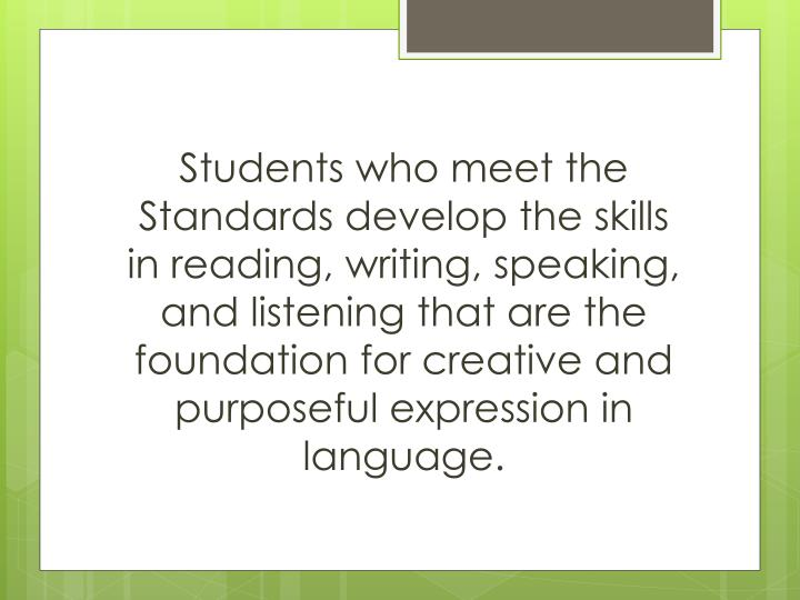 Students who meet the Standards develop the skills in reading, writing, speaking, and listening that are the foundation for creative and purposeful expression in language.