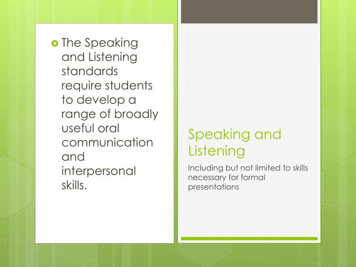 The Speaking and Listening standards require students to develop a range of broadly useful oral communication and interpersonal skills.