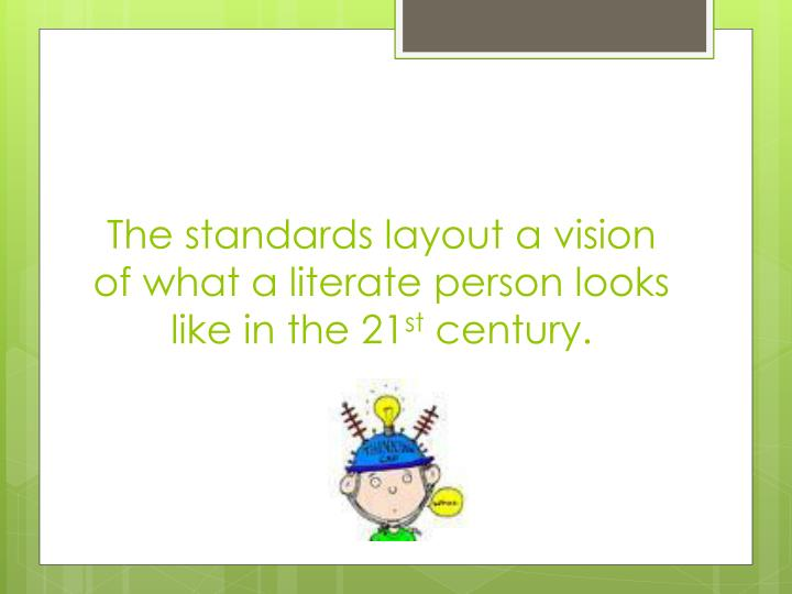 The standards layout a vision of what a literate person looks like in the 21