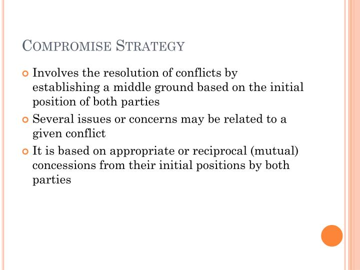 compromise as a conflict resolution strategy Compromise of resolution, resulting in at least some of the beneficial consequences being achieved these outcomes are dependent on the approach or strategy used to deal with the conflict.