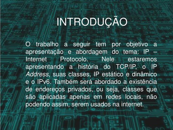 O trabalho a seguir tem por objetivo a apresentação e abordagem do tema: IP – Internet Protocolo. Nele estaremos apresentando a história do TCP/IP, o IP