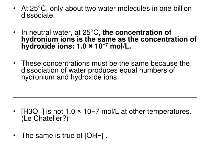 At 25°C, only about two water molecules in one billion dissociate.