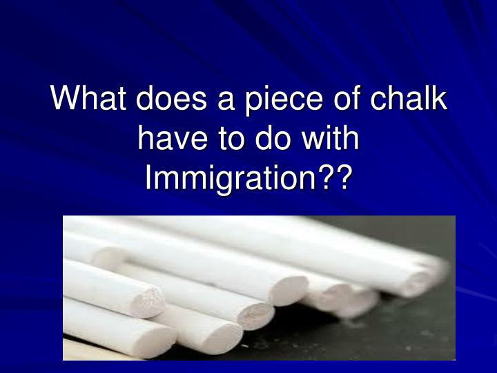 What does a piece of chalk have to do with Immigration??