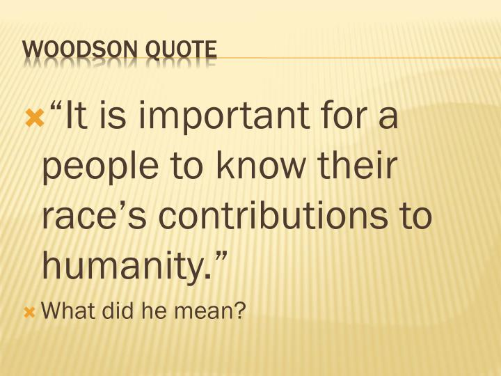 """""""It is important for a people to know their race's contributions to humanity."""""""