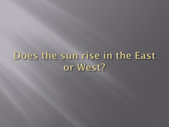 Does the sun rise in the East or West?