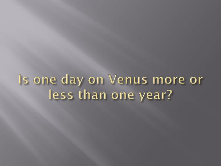 Is one day on Venus more or less than one year?