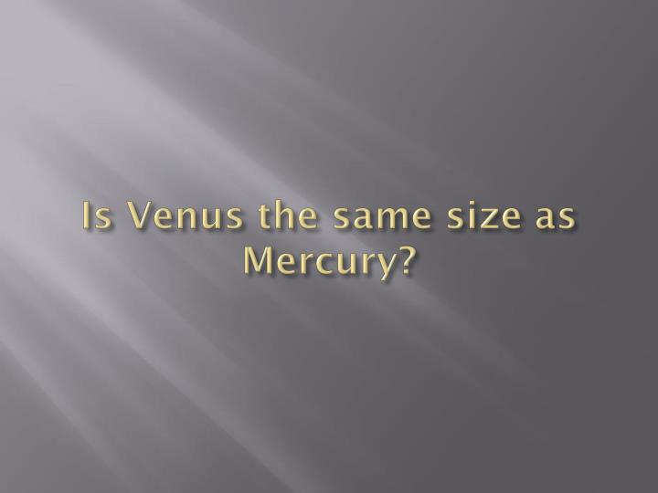Is Venus the same size as Mercury?